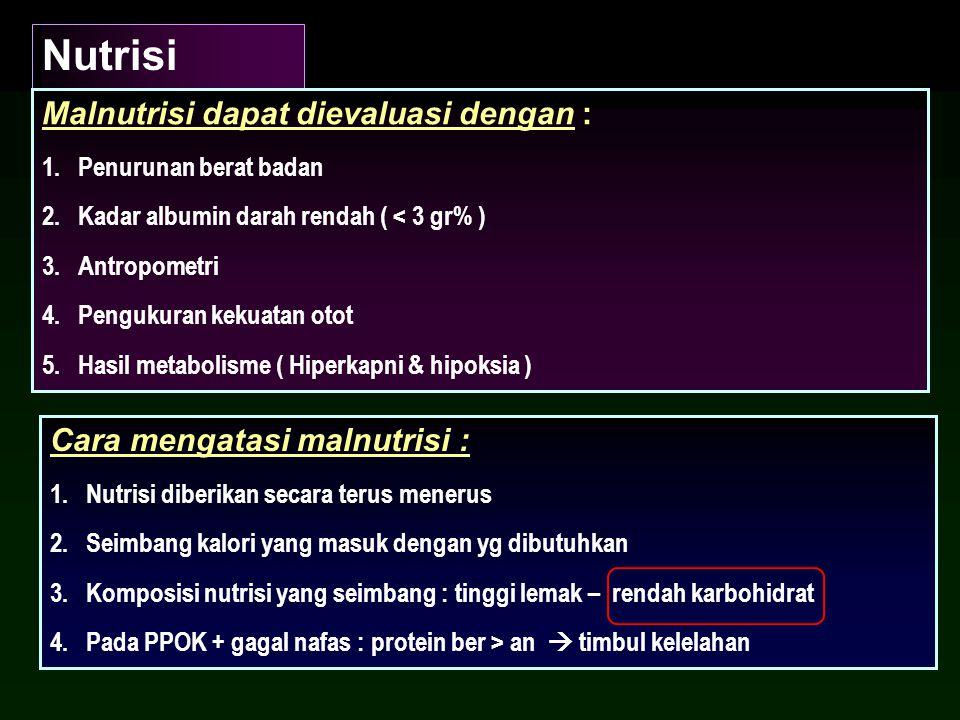 Nutrisi Malnutrisi dapat dievaluasi dengan : 1.Penurunan berat badan 2.Kadar albumin darah rendah ( < 3 gr% ) 3.Antropometri 4.Pengukuran kekuatan otot 5.Hasil metabolisme ( Hiperkapni & hipoksia ) Cara mengatasi malnutrisi : 1.Nutrisi diberikan secara terus menerus 2.Seimbang kalori yang masuk dengan yg dibutuhkan 3.Komposisi nutrisi yang seimbang : tinggi lemak – rendah karbohidrat 4.Pada PPOK + gagal nafas : protein ber > an  timbul kelelahan