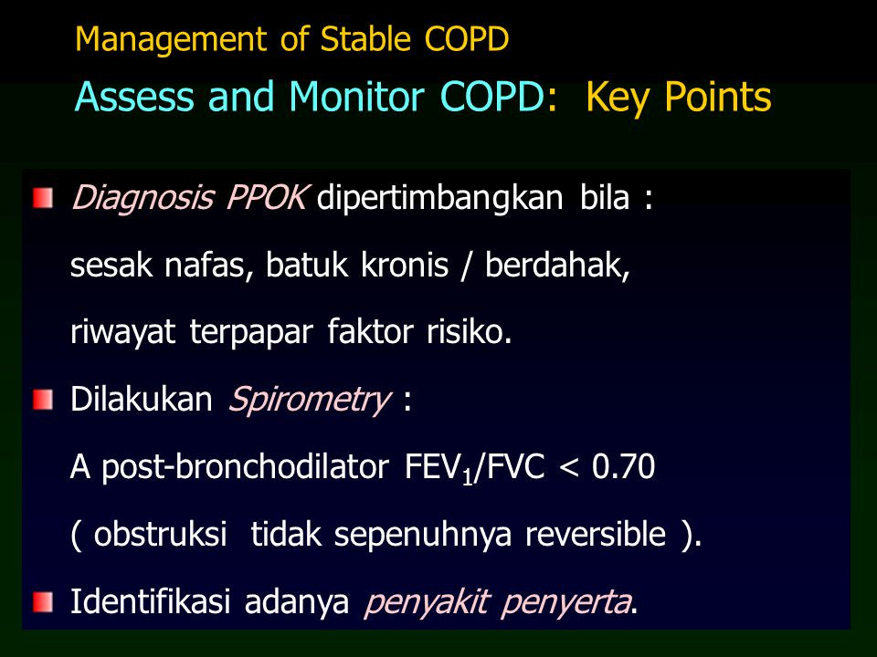 Four Components of COPD Management plan: 1.Assess and monitor disease 2.Reduce risk factors 3.Manage stable COPD l Education l Pharmacologic l Non-pharmacologic 4.Manage exacerbations 1.Assess and monitor disease 2.Reduce risk factors 3.Manage stable COPD l Education l Pharmacologic l Non-pharmacologic 4.Manage exacerbations