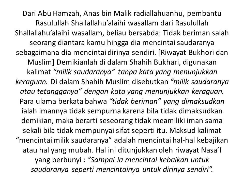 Dari Abu Hamzah, Anas bin Malik radiallahuanhu, pembantu Rasulullah Shallallahu'alaihi wasallam dari Rasulullah Shallallahu'alaihi wasallam, beliau bersabda: Tidak beriman salah seorang diantara kamu hingga dia mencintai saudaranya sebagaimana dia mencintai dirinya sendiri.