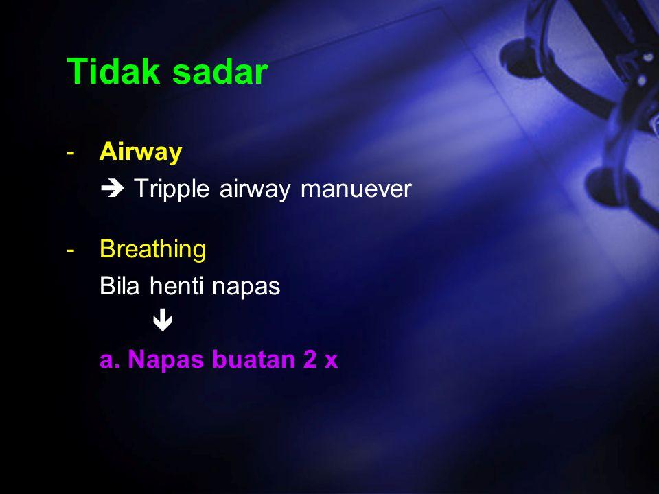 Tidak sadar -Airway  Tripple airway manuever -Breathing Bila henti napas  a. Napas buatan 2 x