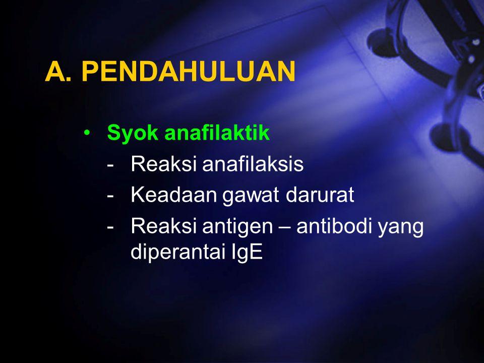 A. PENDAHULUAN Syok anafilaktik -Reaksi anafilaksis -Keadaan gawat darurat -Reaksi antigen – antibodi yang diperantai IgE