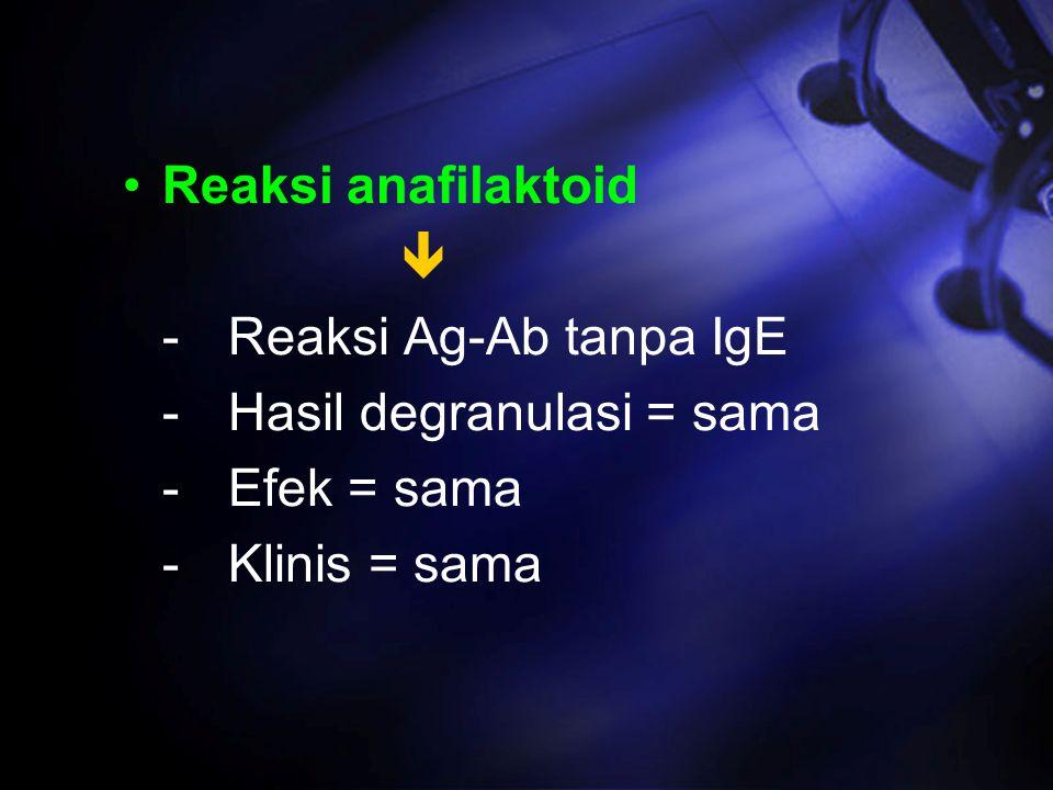 Reaksi anafilaktoid  -Reaksi Ag-Ab tanpa IgE -Hasil degranulasi = sama -Efek = sama -Klinis = sama