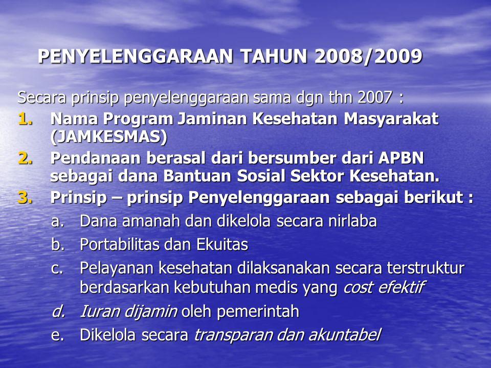 PENYELENGGARAAN TAHUN 2008/2009 PENYELENGGARAAN TAHUN 2008/2009 Secara prinsip penyelenggaraan sama dgn thn 2007 : 1.Nama Program Jaminan Kesehatan Masyarakat (JAMKESMAS) 2.Pendanaan berasal dari bersumber dari APBN sebagai dana Bantuan Sosial Sektor Kesehatan.