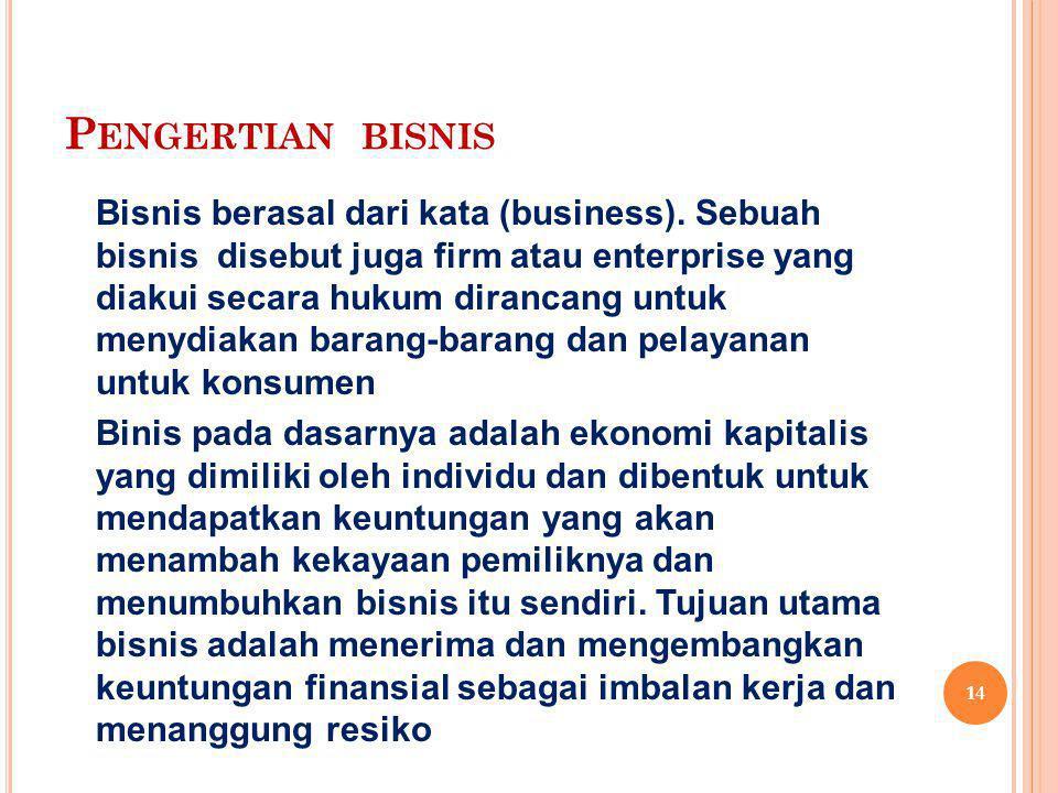P ENGERTIAN BISNIS Bisnis berasal dari kata (business). Sebuah bisnis disebut juga firm atau enterprise yang diakui secara hukum dirancang untuk menyd