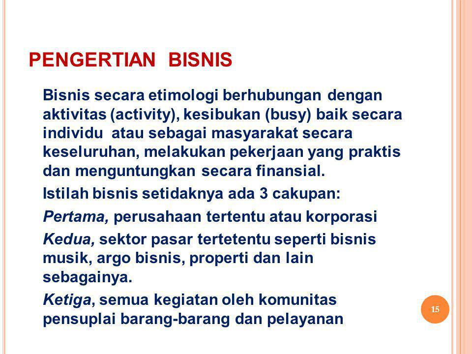 PENGERTIAN BISNIS Bisnis secara etimologi berhubungan dengan aktivitas (activity), kesibukan (busy) baik secara individu atau sebagai masyarakat secar
