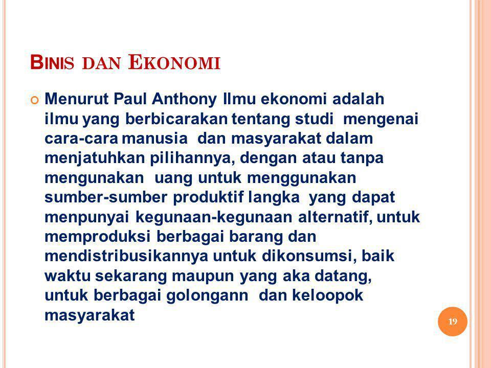 B INI S DAN E KONOMI Menurut Paul Anthony Ilmu ekonomi adalah ilmu yang berbicarakan tentang studi mengenai cara-cara manusia dan masyarakat dalam men