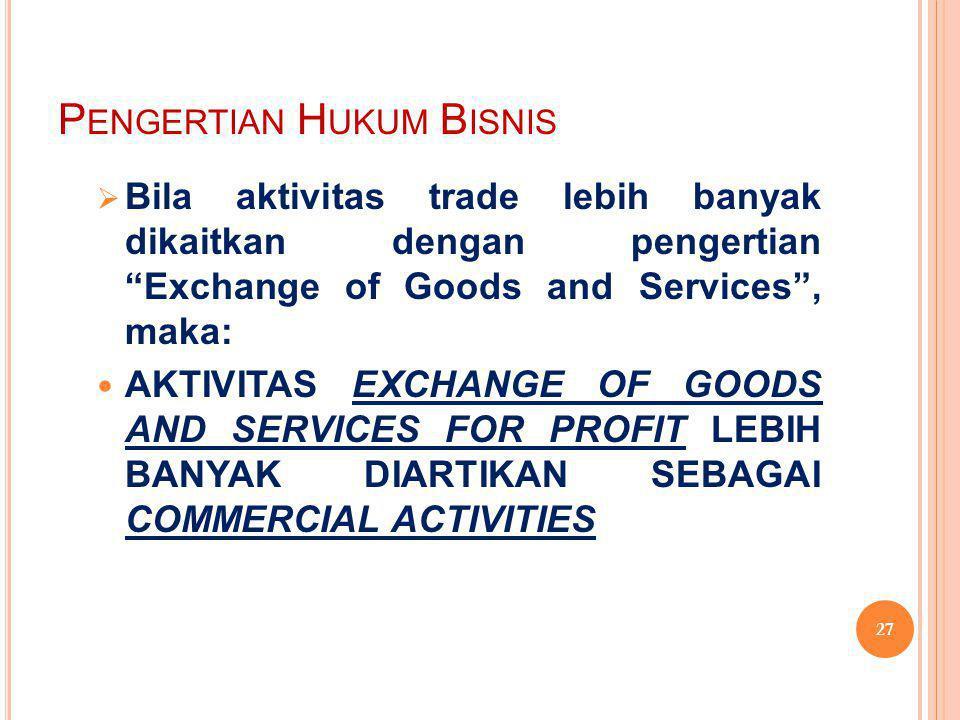 "P ENGERTIAN H UKUM B ISNIS  Bila aktivitas trade lebih banyak dikaitkan dengan pengertian ""Exchange of Goods and Services"", maka: AKTIVITAS EXCHANGE"