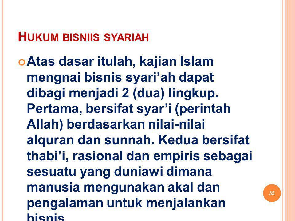 H UKUM BISNIIS SYARIAH Atas dasar itulah, kajian Islam mengnai bisnis syari'ah dapat dibagi menjadi 2 (dua) lingkup. Pertama, bersifat syar'i (perinta