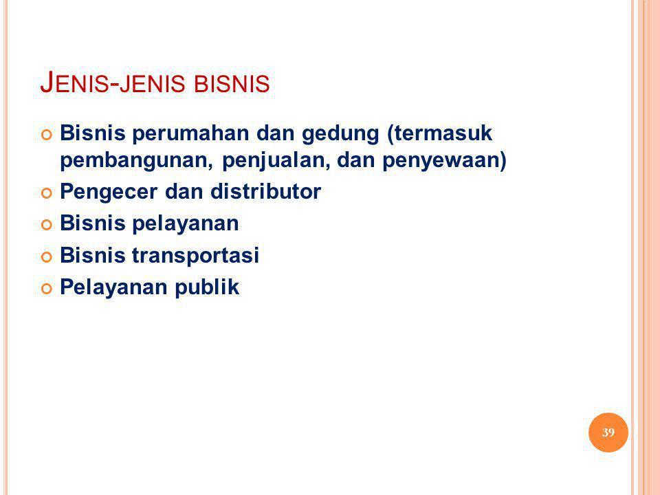 J ENIS - JENIS BISNIS Bisnis perumahan dan gedung (termasuk pembangunan, penjualan, dan penyewaan) Pengecer dan distributor Bisnis pelayanan Bisnis transportasi Pelayanan publik 39