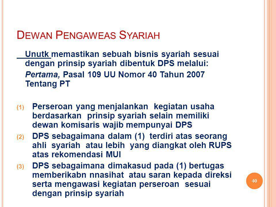 D EWAN P ENGAWEAS S YARIAH Unutk memastikan sebuah bisnis syariah sesuai dengan prinsip syariah dibentuk DPS melalui: Pertama, Pasal 109 UU Nomor 40 Tahun 2007 Tentang PT  Perseroan yang menjalankan kegiatan usaha berdasarkan prinsip syariah selain memiliki dewan komisaris wajib mempunyai DPS  DPS sebagaimana dalam (1) terdiri atas seorang ahli syariah atau lebih yang diangkat oleh RUPS atas rekomendasi MUI  DPS sebagaimana dimakasud pada (1) bertugas memberikabn nnasihat atau saran kepada direksi serta mengawasi kegiatan perseroan sesuai dengan prinsip syariah 40