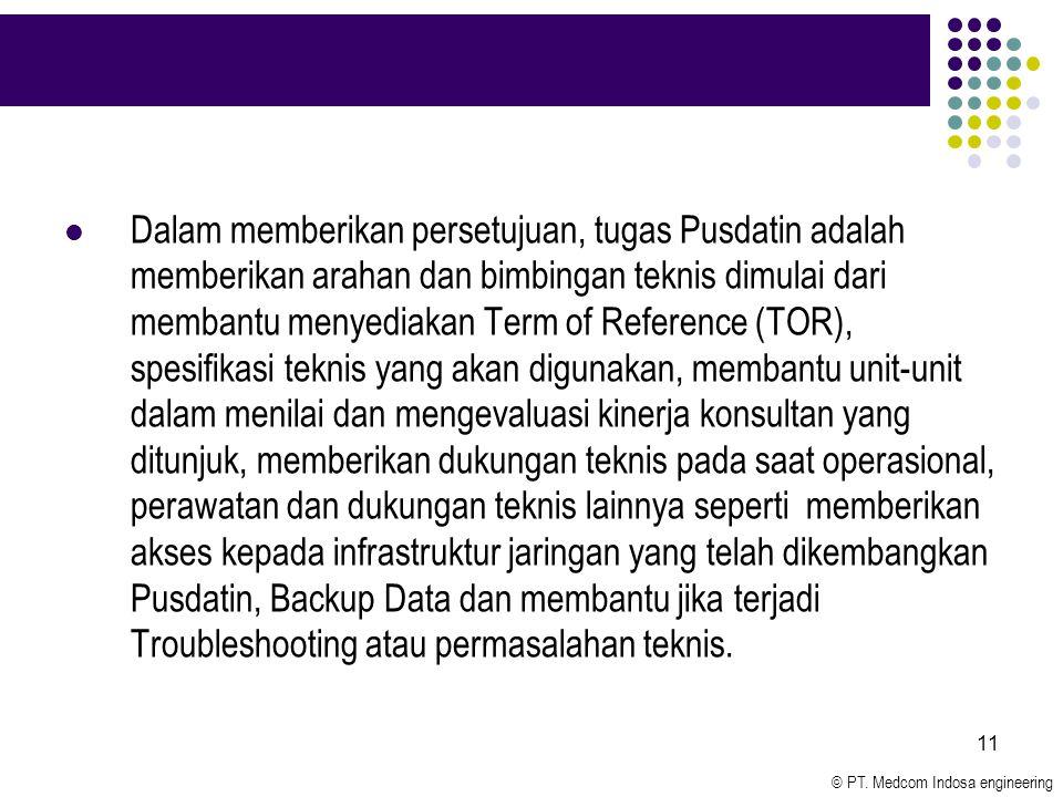 © PT. Medcom Indosa engineering 11 Dalam memberikan persetujuan, tugas Pusdatin adalah memberikan arahan dan bimbingan teknis dimulai dari membantu me