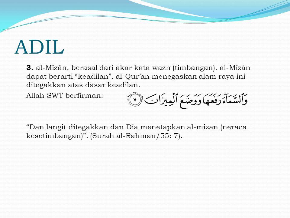 """ADIL 3. al-Mîzân, berasal dari akar kata wazn (timbangan). al-Mîzân dapat berarti """"keadilan"""". al-Qur'an menegaskan alam raya ini ditegakkan atas dasar"""