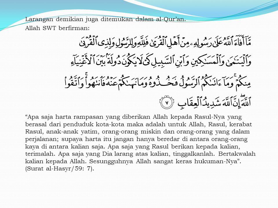"Larangan demikian juga ditemukan dalam al-Qur'an. Allah SWT berfirman: ""Apa saja harta rampasan yang diberikan Allah kepada Rasul-Nya yang berasal dar"