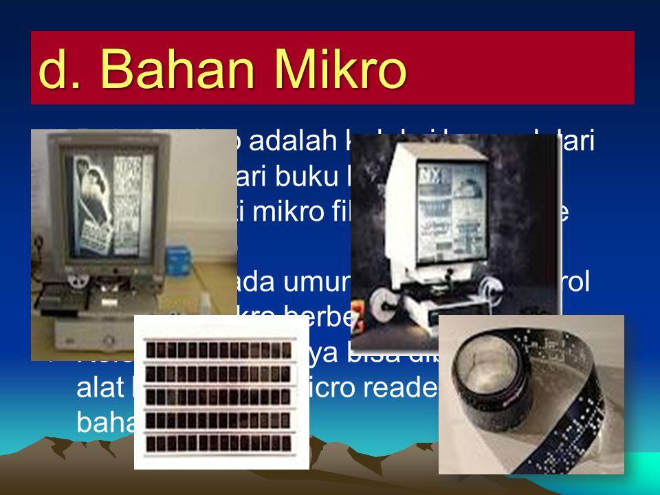 d. Bahan Mikro  Bahan mikro adalah koleksi berasal dari alih media dari buku kedalam bentuk mikro seperti mikro film dan mikro fice (carik mikro)  M