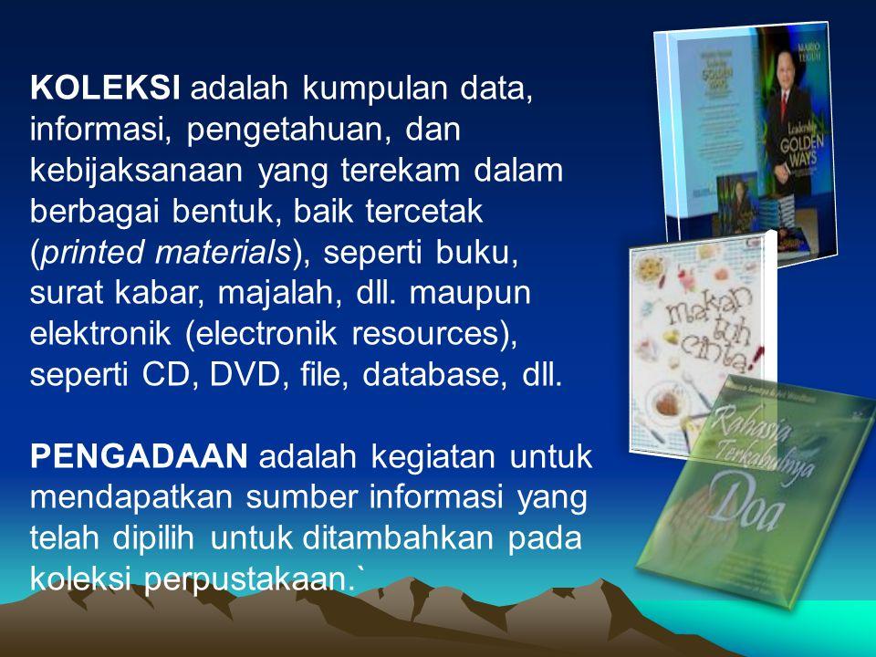 KOLEKSI adalah kumpulan data, informasi, pengetahuan, dan kebijaksanaan yang terekam dalam berbagai bentuk, baik tercetak (printed materials), seperti