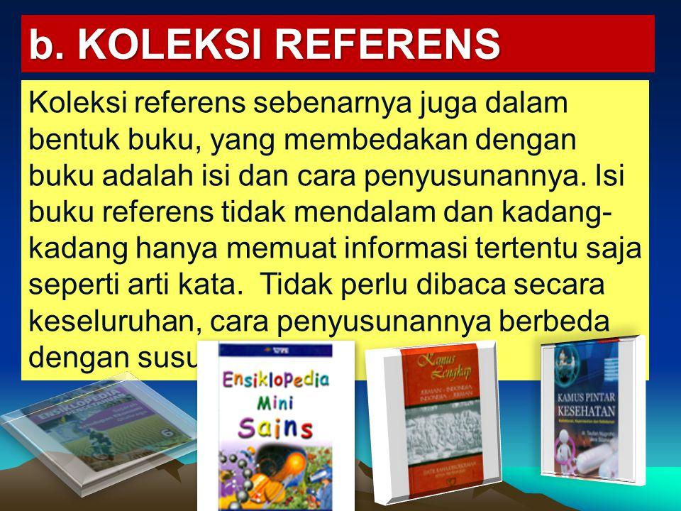 b. KOLEKSI REFERENS Koleksi referens sebenarnya juga dalam bentuk buku, yang membedakan dengan buku adalah isi dan cara penyusunannya. Isi buku refere