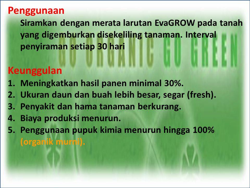 Penggunaan Siramkan dengan merata larutan EvaGROW pada tanah yang digemburkan disekeliling tanaman. Interval penyiraman setiap 30 hari Keunggulan 1.Me