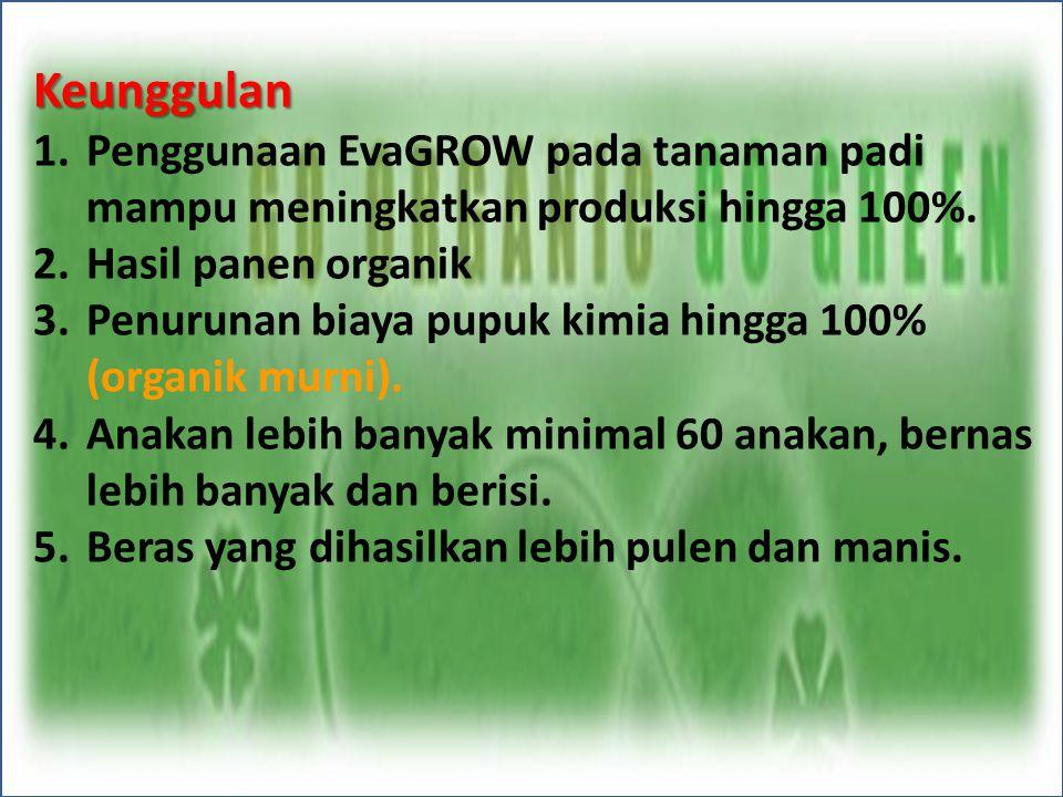 Keunggulan 1.Penggunaan EvaGROW pada tanaman padi mampu meningkatkan produksi hingga 100%. 2.Hasil panen organik 3.Penurunan biaya pupuk kimia hingga