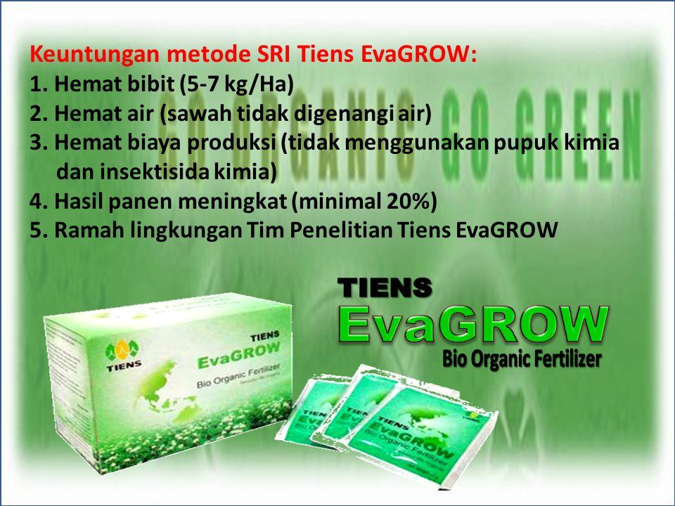 Keuntungan metode SRI Tiens EvaGROW: 1. Hemat bibit (5-7 kg/Ha) 2. Hemat air (sawah tidak digenangi air) 3. Hemat biaya produksi (tidak menggunakan pu