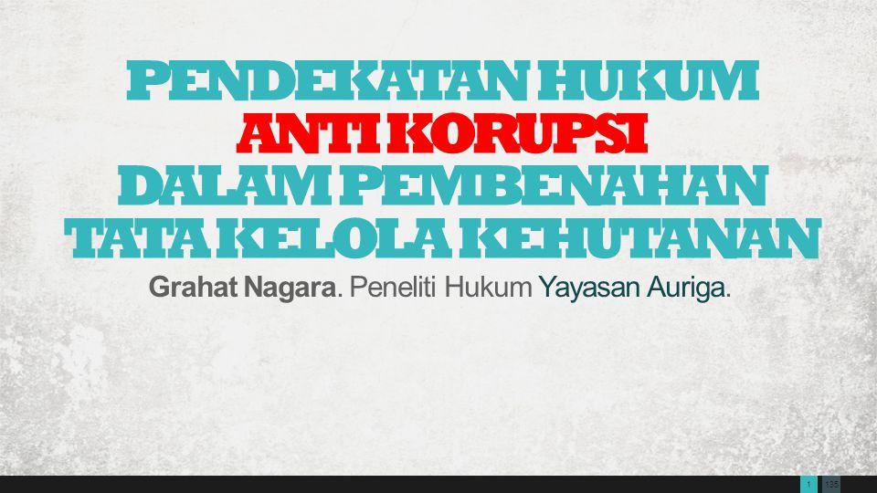 1351 PENDEKATAN HUKUM ANTI KORUPSI DALAM PEMBENAHAN TATA KELOLA KEHUTANAN Grahat Nagara. Peneliti Hukum Yayasan Auriga.