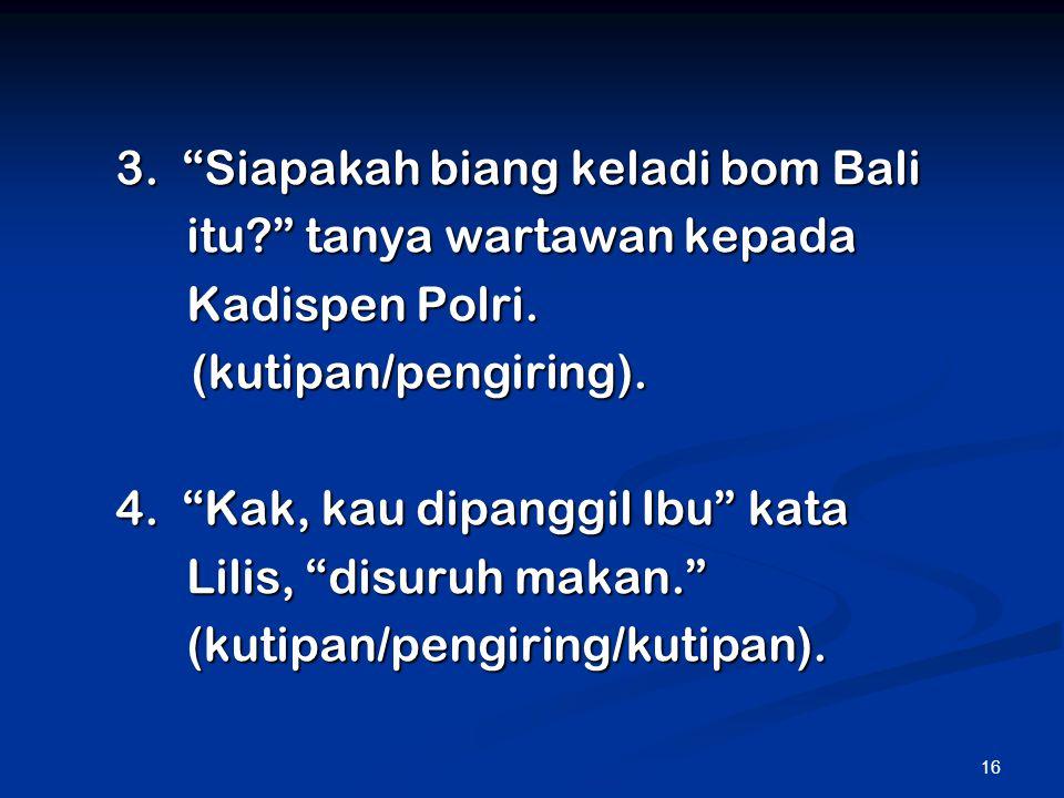 """16 3. """"Siapakah biang keladi bom Bali itu?"""" tanya wartawan kepada itu?"""" tanya wartawan kepada Kadispen Polri. Kadispen Polri. (kutipan/pengiring). (ku"""
