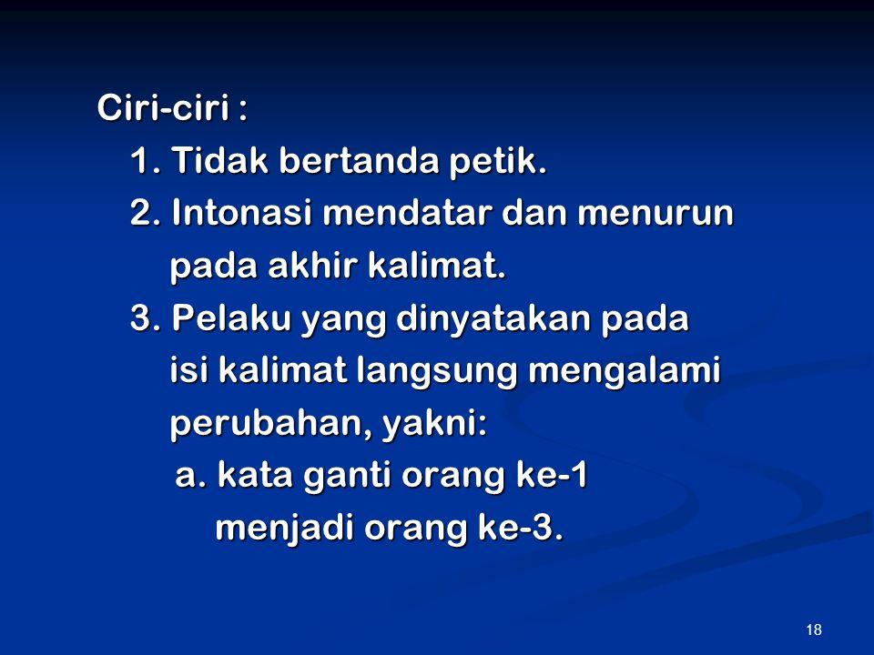 18 Ciri-ciri : 1. Tidak bertanda petik. 2. Intonasi mendatar dan menurun pada akhir kalimat. 3. Pelaku yang dinyatakan pada isi kalimat langsung menga
