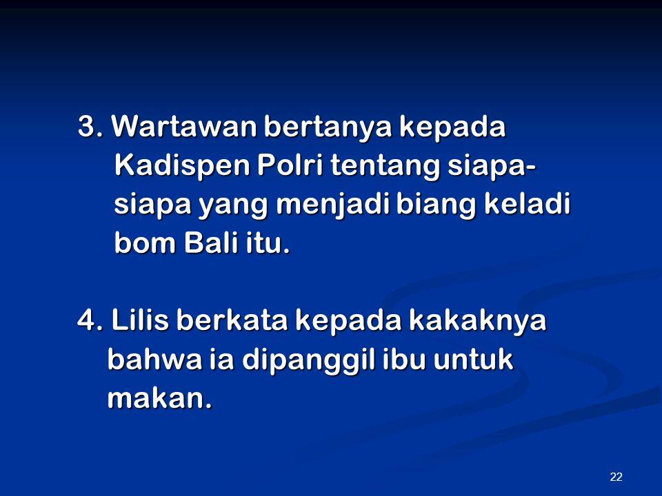22 3. Wartawan bertanya kepada Kadispen Polri tentang siapa- Kadispen Polri tentang siapa- siapa yang menjadi biang keladi siapa yang menjadi biang ke