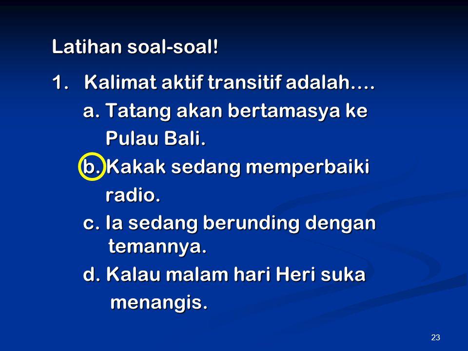 23 Latihan soal-soal! 1. Kalimat aktif transitif adalah…. a. Tatang akan bertamasya ke Pulau Bali. b. Kakak sedang memperbaiki radio. c. Ia sedang ber