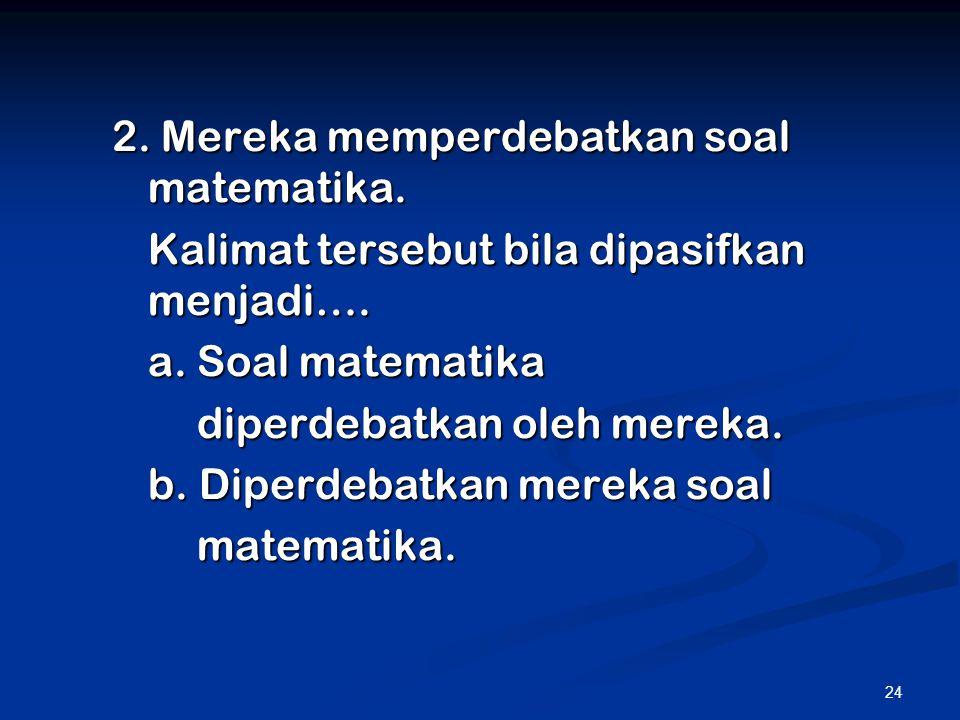 24 2. Mereka memperdebatkan soal matematika. Kalimat tersebut bila dipasifkan menjadi…. a. Soal matematika diperdebatkan oleh mereka. b. Diperdebatkan