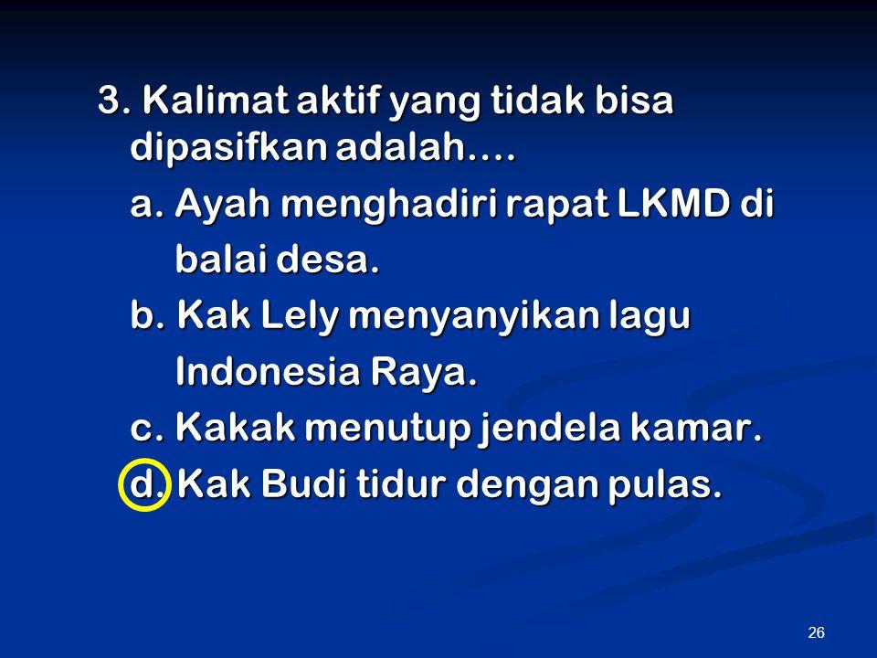 26 3. Kalimat aktif yang tidak bisa dipasifkan adalah…. a. Ayah menghadiri rapat LKMD di balai desa. balai desa. b. Kak Lely menyanyikan lagu Indonesi
