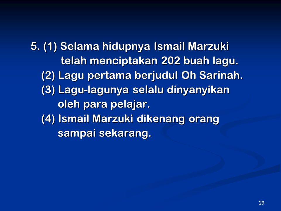 29 5. (1) Selama hidupnya Ismail Marzuki telah menciptakan 202 buah lagu. telah menciptakan 202 buah lagu. (2) Lagu pertama berjudul Oh Sarinah. (3) L
