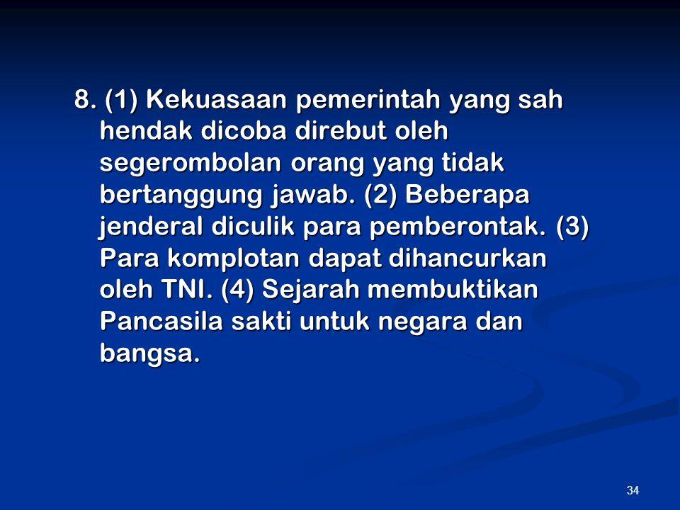 34 8. (1) Kekuasaan pemerintah yang sah hendak dicoba direbut oleh segerombolan orang yang tidak bertanggung jawab. (2) Beberapa jenderal diculik para