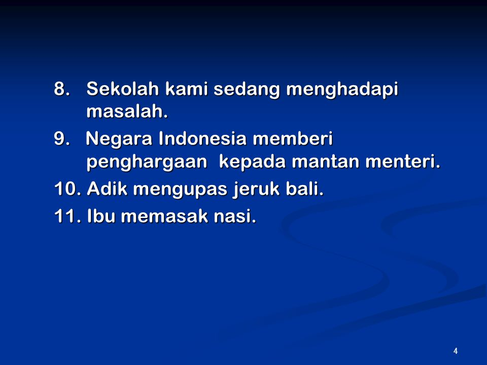 4 8.Sekolah kami sedang menghadapi masalah. 9. Negara Indonesia memberi penghargaan kepada mantan menteri. 10. Adik mengupas jeruk bali. 11. Ibu memas