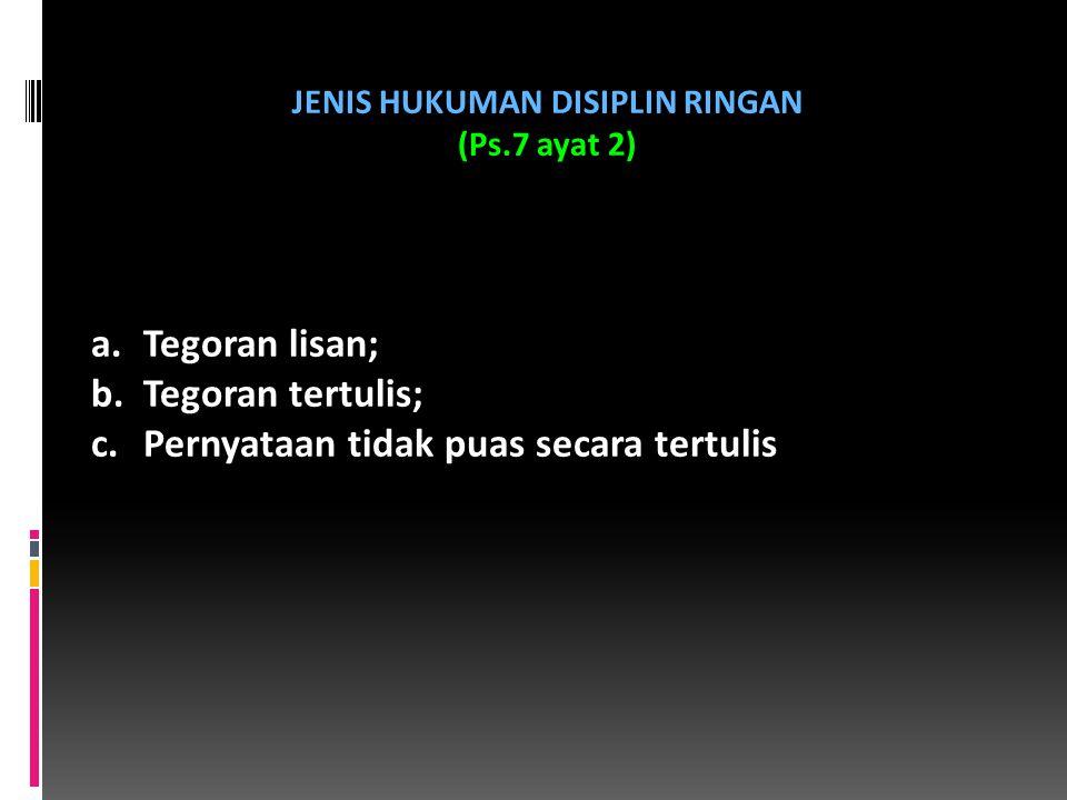 JENIS HUKUMAN DISIPLIN RINGAN (Ps.7 ayat 2) a.Tegoran lisan; b.Tegoran tertulis; c.Pernyataan tidak puas secara tertulis