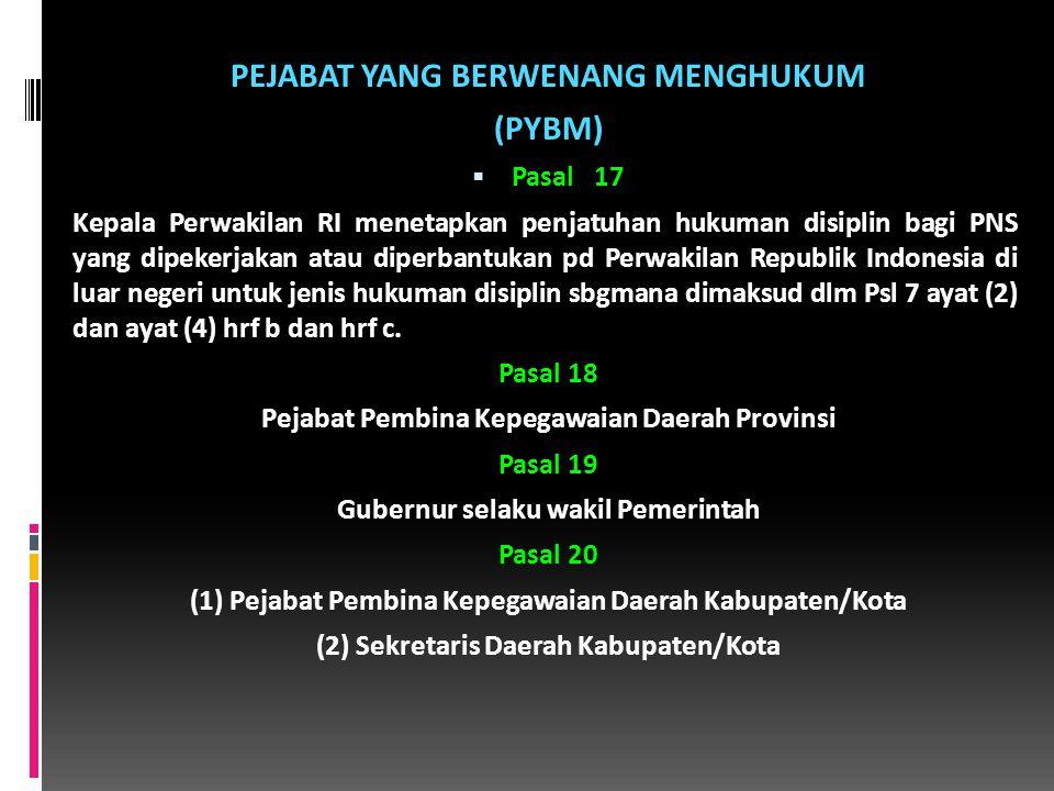 PEJABAT YANG BERWENANG MENGHUKUM (PYBM)  Pasal 17 Kepala Perwakilan RI menetapkan penjatuhan hukuman disiplin bagi PNS yang dipekerjakan atau diperbantukan pd Perwakilan Republik Indonesia di luar negeri untuk jenis hukuman disiplin sbgmana dimaksud dlm Psl 7 ayat (2) dan ayat (4) hrf b dan hrf c.