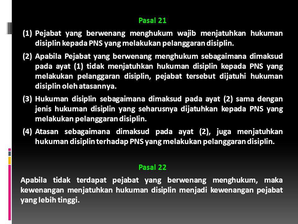 Pasal 21 (1)Pejabat yang berwenang menghukum wajib menjatuhkan hukuman disiplin kepada PNS yang melakukan pelanggaran disiplin.