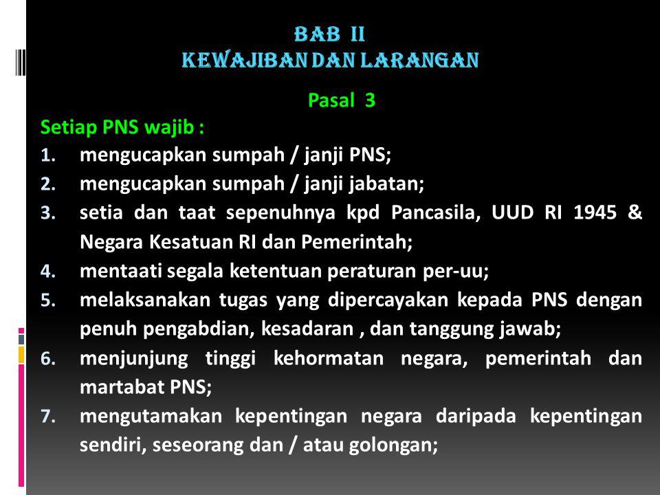 Pasal 3 Setiap PNS wajib : 1.mengucapkan sumpah / janji PNS; 2.
