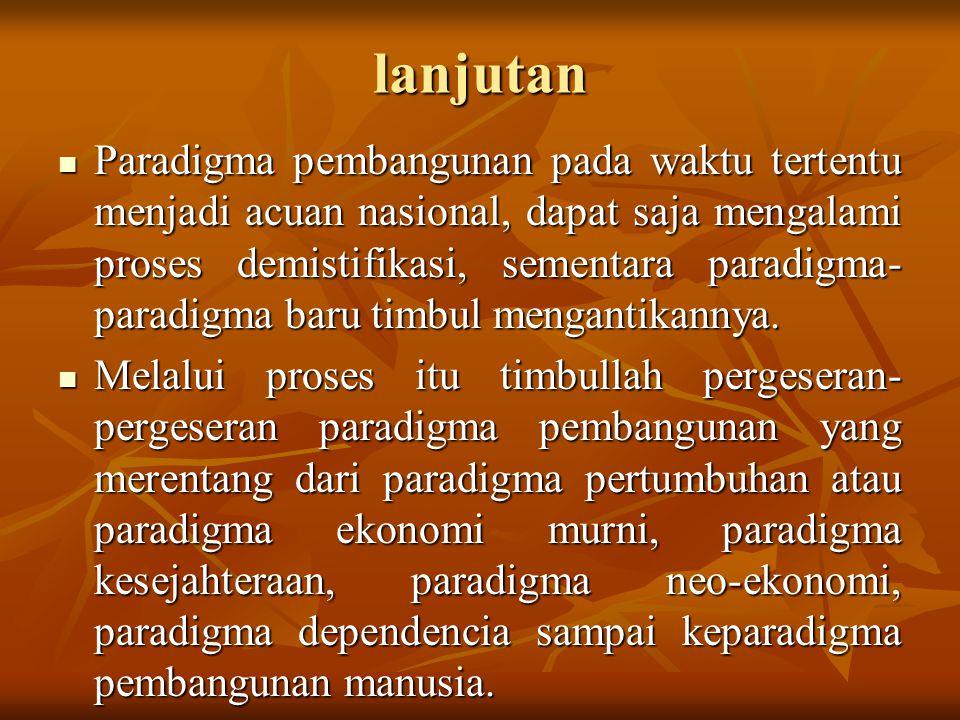 lanjutan Paradigma pembangunan pada waktu tertentu menjadi acuan nasional, dapat saja mengalami proses demistifikasi, sementara paradigma- paradigma b