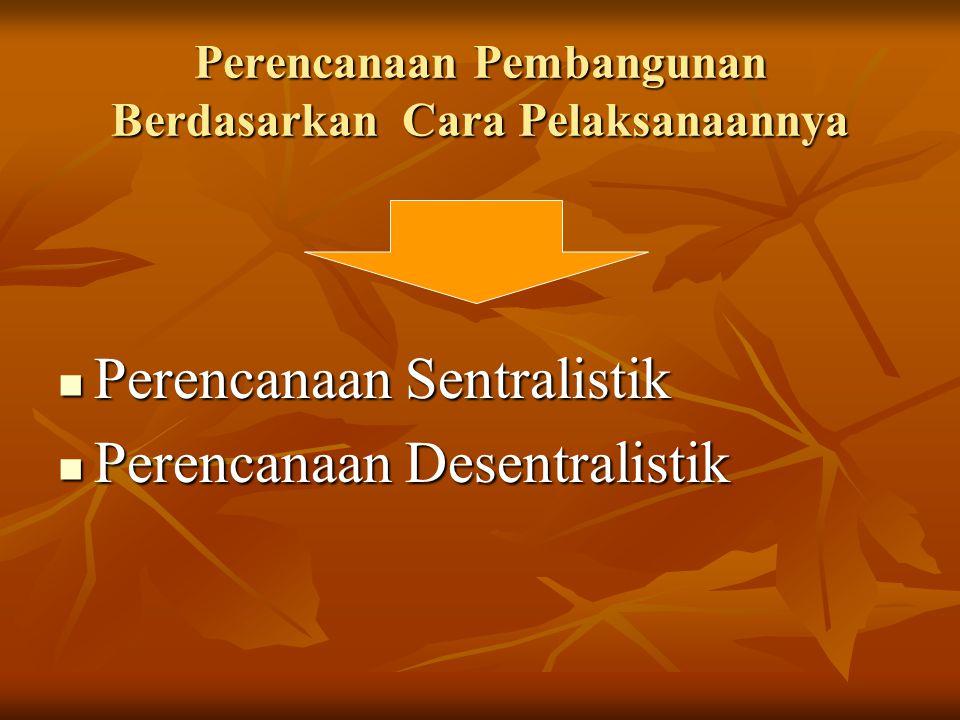 Perencanaan Pembangunan Berdasarkan Cara Pelaksanaannya Perencanaan Sentralistik Perencanaan Sentralistik Perencanaan Desentralistik Perencanaan Desen