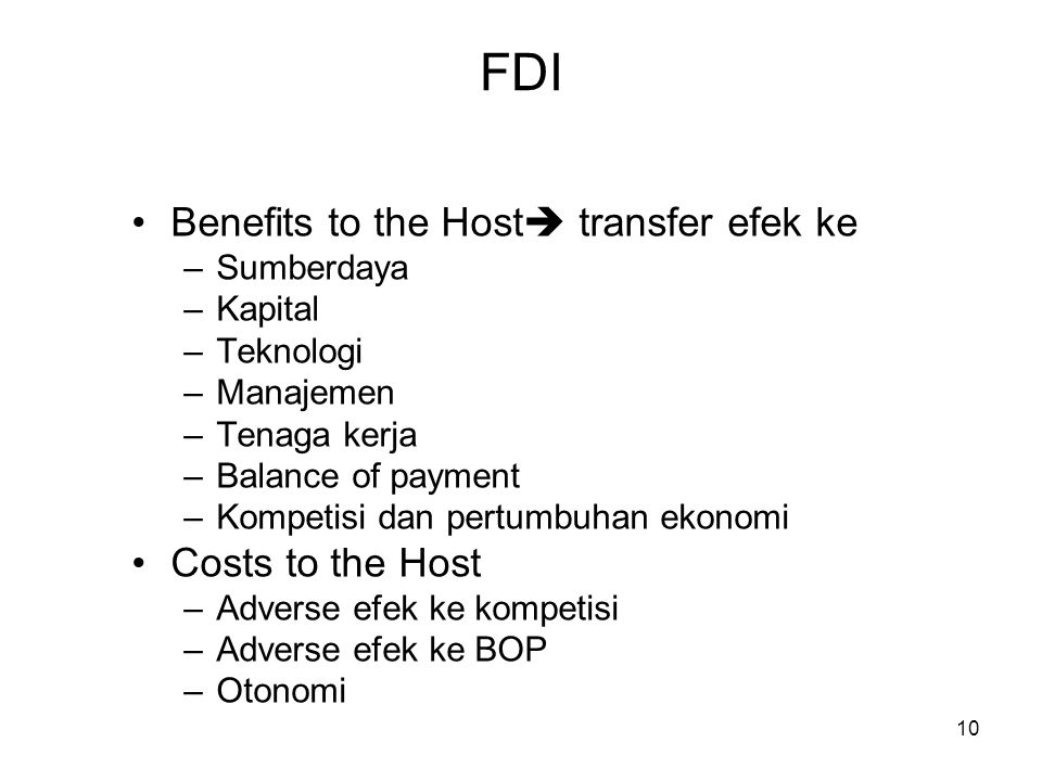 10 FDI Benefits to the Host  transfer efek ke –Sumberdaya –Kapital –Teknologi –Manajemen –Tenaga kerja –Balance of payment –Kompetisi dan pertumbuhan ekonomi Costs to the Host –Adverse efek ke kompetisi –Adverse efek ke BOP –Otonomi