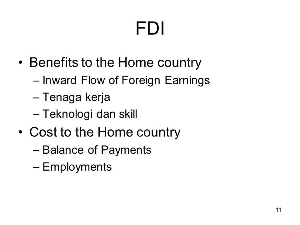 11 FDI Benefits to the Home country –Inward Flow of Foreign Earnings –Tenaga kerja –Teknologi dan skill Cost to the Home country –Balance of Payments –Employments
