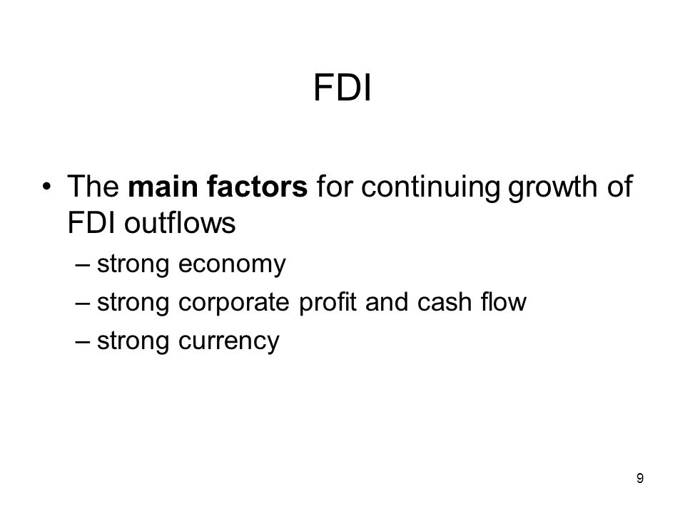 9 FDI The main factors for continuing growth of FDI outflows –strong economy –strong corporate profit and cash flow –strong currency