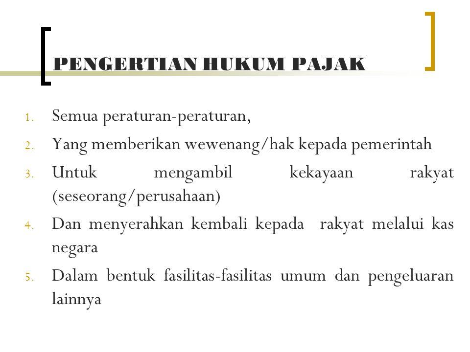 PENGERTIAN HUKUM PAJAK 1. Semua peraturan-peraturan, 2. Yang memberikan wewenang/hak kepada pemerintah 3. Untuk mengambil kekayaan rakyat (seseorang/p