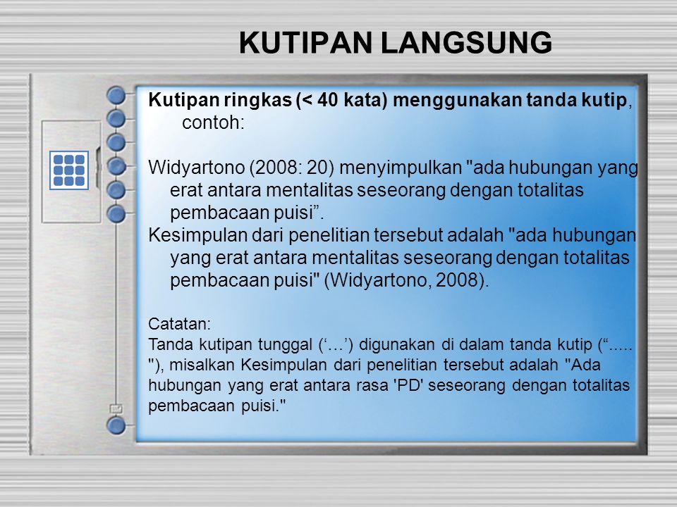 KUTIPAN LANGSUNG Kutipan ringkas (< 40 kata) menggunakan tanda kutip, contoh: Widyartono (2008: 20) menyimpulkan ada hubungan yang erat antara mentalitas seseorang dengan totalitas pembacaan puisi .