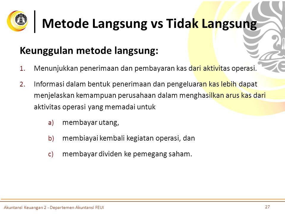 Metode Langsung vs Tidak Langsung 27 Akuntansi Keuangan 2 - Departemen Akuntansi FEUI Keunggulan metode langsung: 1.
