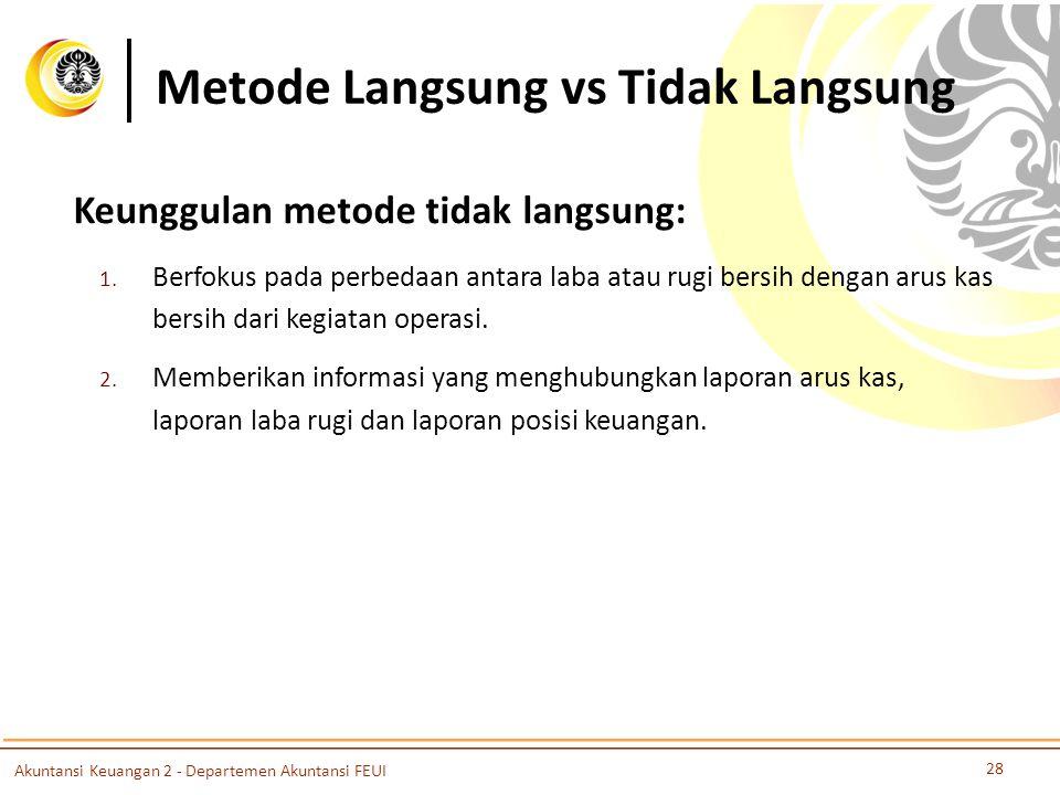 Metode Langsung vs Tidak Langsung 28 Akuntansi Keuangan 2 - Departemen Akuntansi FEUI Keunggulan metode tidak langsung: 1.