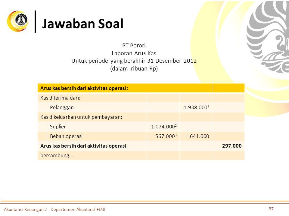 Jawaban Soal 37 Akuntansi Keuangan 2 - Departemen Akuntansi FEUI PT Porori Laporan Arus Kas Untuk periode yang berakhir 31 Desember 2012 (dalam ribuan Rp) Arus kas bersih dari aktivitas operasi: Kas diterima dari: Pelanggan1.938.000 1 Kas dikeluarkan untuk pembayaran: Suplier1.074.000 2 Beban operasi567.000 3 1.641.000 Arus kas bersih dari aktivitas operasi297.000 bersambung…