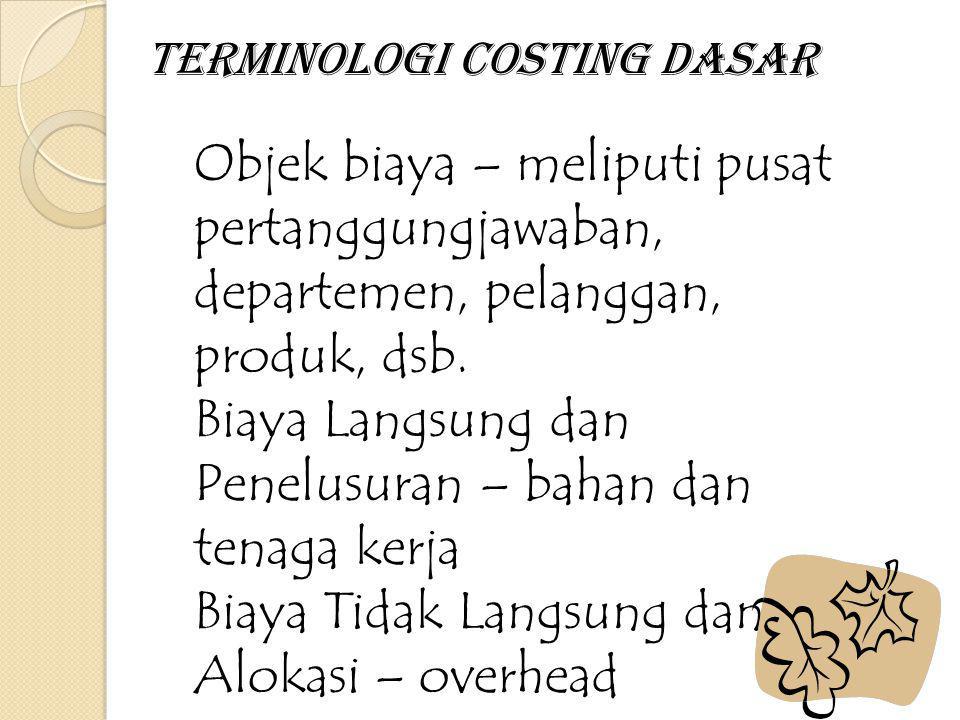 Terminologi Costing Dasar Objek biaya – meliputi pusat pertanggungjawaban, departemen, pelanggan, produk, dsb. Biaya Langsung dan Penelusuran – bahan