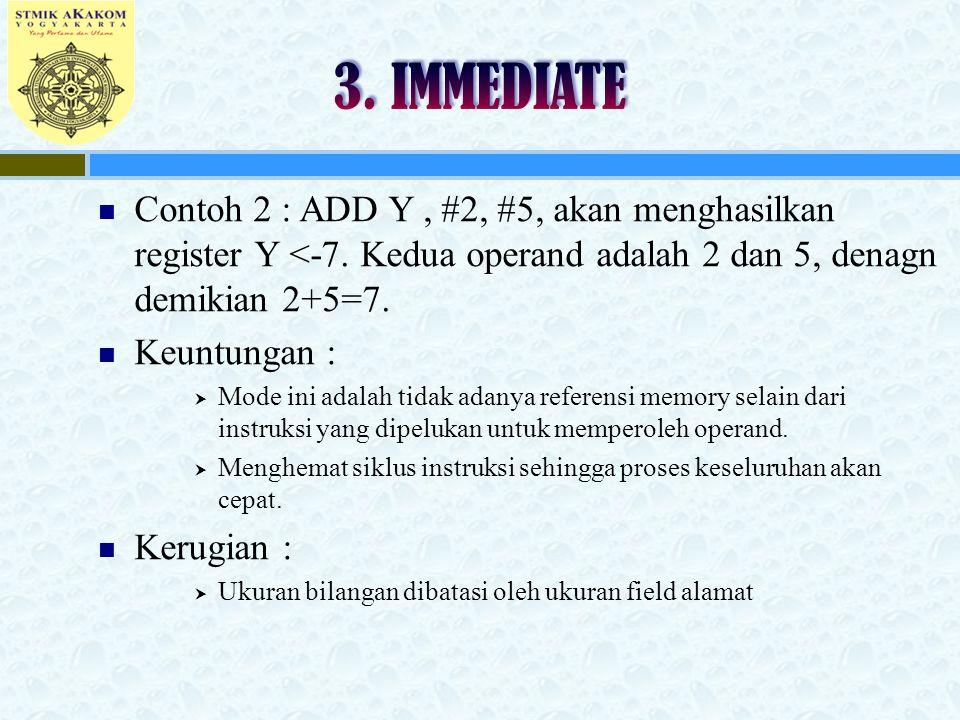 Contoh 2 : ADD Y, #2, #5, akan menghasilkan register Y <-7. Kedua operand adalah 2 dan 5, denagn demikian 2+5=7. Keuntungan :  Mode ini adalah tidak