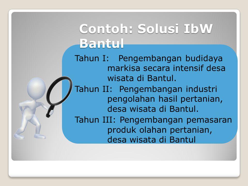 Contoh: Solusi IbW Bantul Tahun I: Pengembangan budidaya markisa secara intensif desa wisata di Bantul. Tahun II: Pengembangan industri pengolahan has
